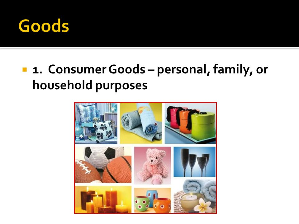  1. Consumer Goods – personal, family, or household purposes