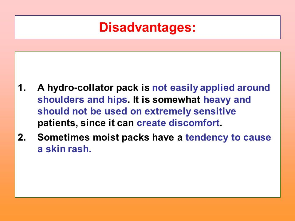 Disadvantages: 1.A hydro-collator pack is not easily applied around shoulders and hips. It is somewhat heavy and should not be used on extremely sensi
