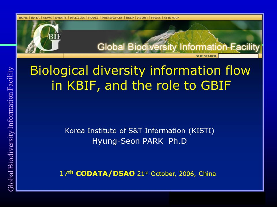 Hyung-Seon PARK Ph.D Biological diversity information flow in KBIF, and the role to GBIF Korea Institute of S&T Information (KISTI) 17 th CODATA/DSAO 21 st October, 2006, China Global Biodiversity Information Facility