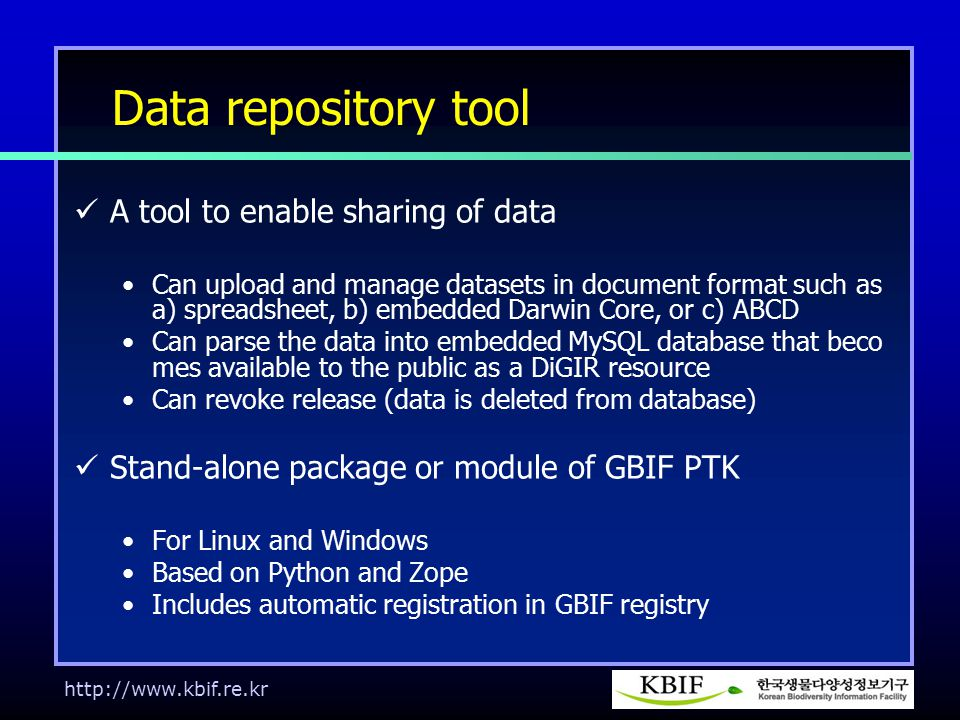 http://www.kbif.re.kr Data repository tool A tool to enable sharing of data Can upload and manage datasets in document format such as a) spreadsheet, b) embedded Darwin Core, or c) ABCD Can parse the data into embedded MySQL database that beco mes available to the public as a DiGIR resource Can revoke release (data is deleted from database) Stand-alone package or module of GBIF PTK For Linux and Windows Based on Python and Zope Includes automatic registration in GBIF registry
