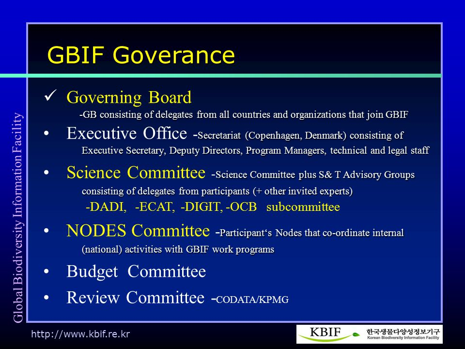 http://www.kbif.re.kr Governing Board -GB consisting of delegates from all countries and organizations that join GBIF -GB consisting of delegates from all countries and organizations that join GBIF Secretariat (Copenhagen, Denmark) consisting ofExecutive Office - Secretariat (Copenhagen, Denmark) consisting of Executive Secretary, Deputy Directors, Program Managers, technical and legal staff Executive Secretary, Deputy Directors, Program Managers, technical and legal staff Science Committee plus S& T Advisory GroupsScience Committee - Science Committee plus S& T Advisory Groups consisting of delegates from participants (+ other invited experts) consisting of delegates from participants (+ other invited experts) -DADI, -ECAT, -DIGIT, -OCB subcommittee Participant's Nodes that co-ordinate internalNODES Committee - Participant's Nodes that co-ordinate internal (national) activities with GBIF work programs (national) activities with GBIF work programs Budget Committee Review Committee - CODATA/KPMG GBIF Goverance Global Biodiversity Information Facility