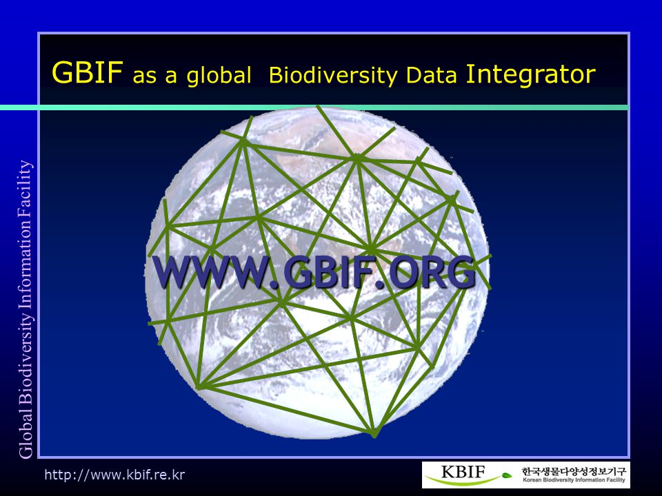 http://www.kbif.re.kr WWW.GBIF.ORG WWW.GBIF.ORG GBIF as a global Biodiversity Data Integrator Global Biodiversity Information Facility