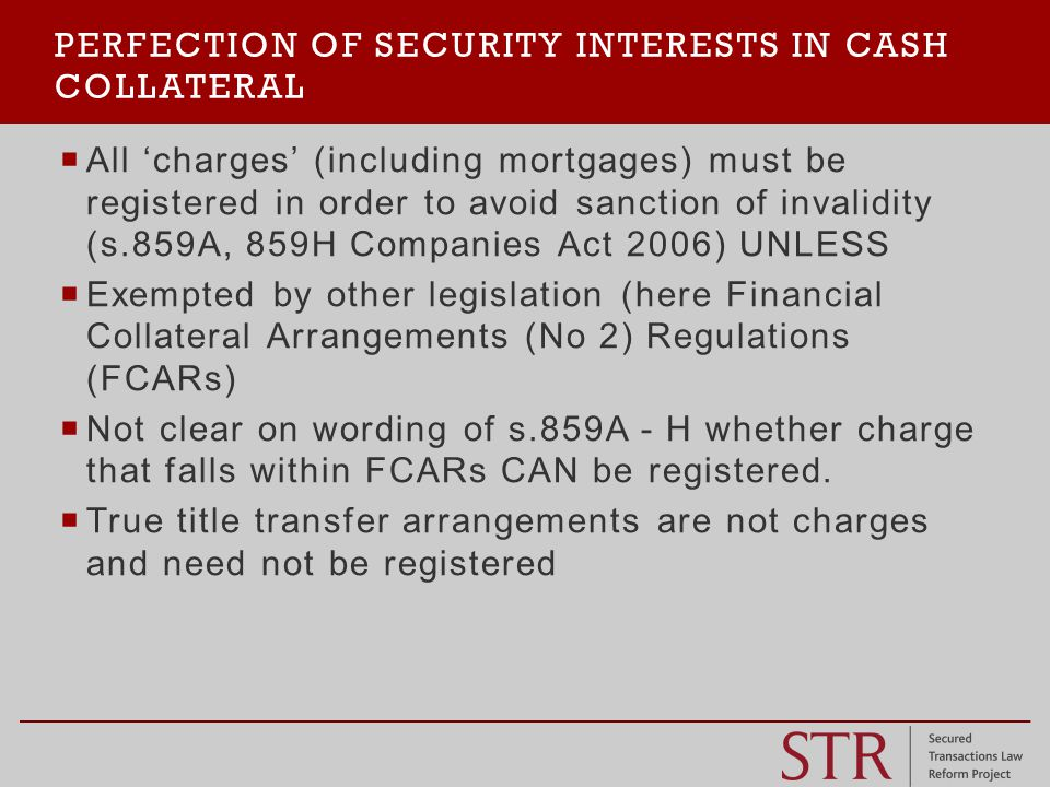  ' security financial collateral arrangement'  Purpose to secure financial obligations owed to collateral taker  Obligations secured by a 'security interest'  any legal or equitable interest or any right in security, other than a title transfer financial collateral arrangement, created or otherwise arising by way of security'  Expressly includes pledge, lien, mortgage and charge.