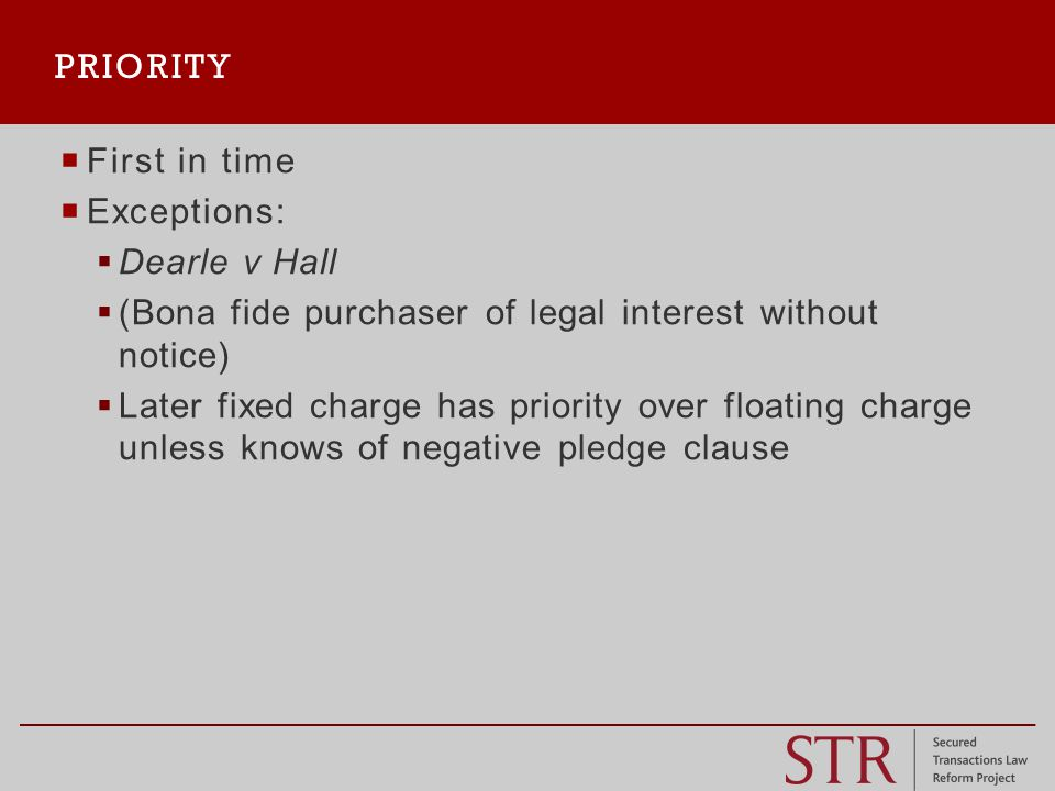  First in time  Exceptions:  Dearle v Hall  (Bona fide purchaser of legal interest without notice)  Later fixed charge has priority over floating charge unless knows of negative pledge clause PRIORITY