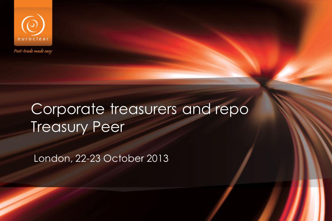 Corporate treasurers and repo Treasury Peer London, 22-23 October 2013