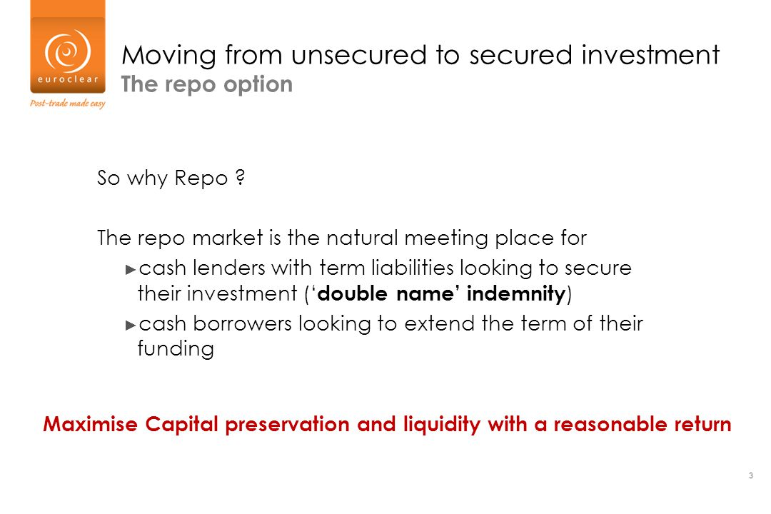 3 Moving from unsecured to secured investment The repo option So why Repo ? The repo market is the natural meeting place for ► cash lenders with term