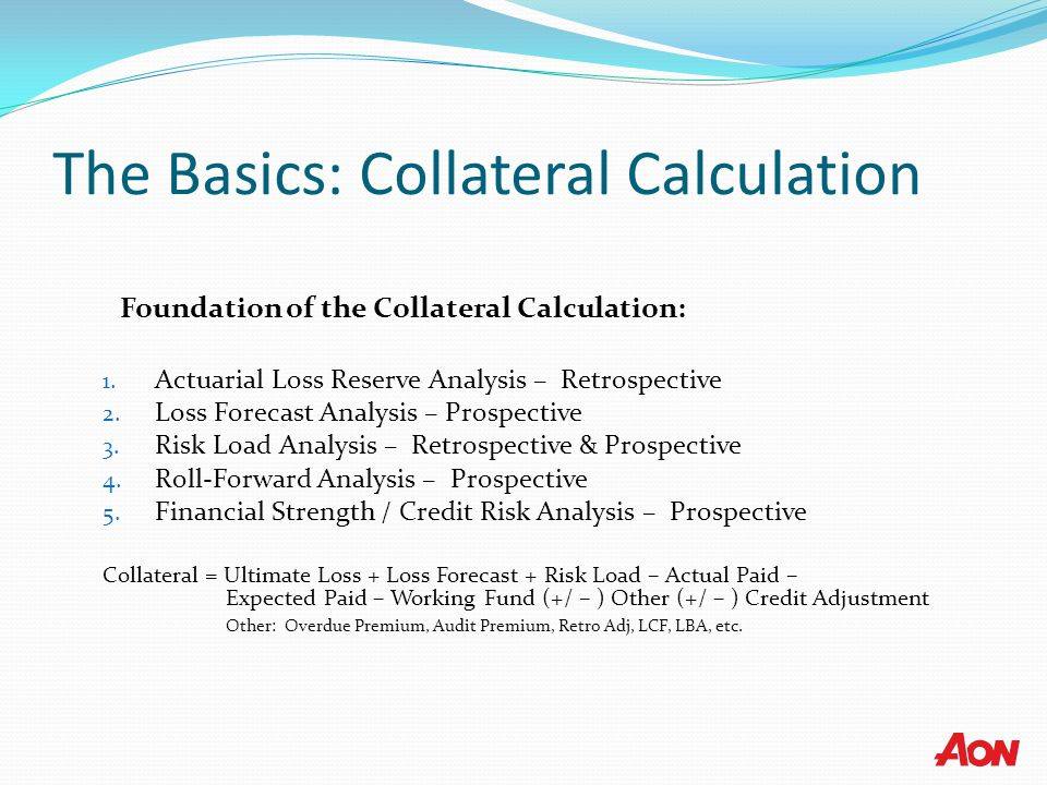 The Basics: Collateral Calculation Foundation of the Collateral Calculation: 1. Actuarial Loss Reserve Analysis – Retrospective 2. Loss Forecast Analy