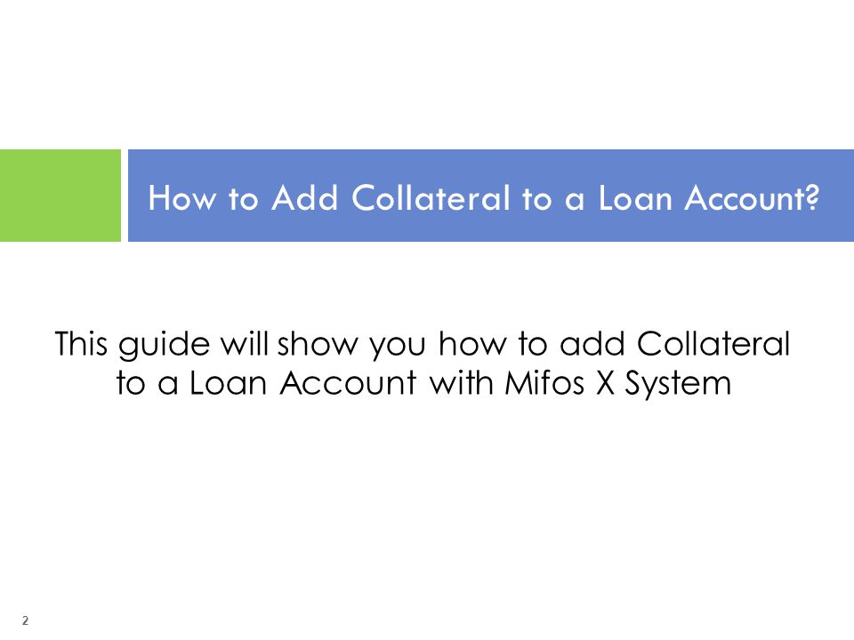 2 How to Add Collateral to a Loan Account? This guide will show you how to add Collateral to a Loan Account with Mifos X System