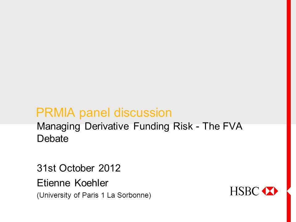 PRMIA panel discussion Managing Derivative Funding Risk - The FVA Debate 31st October 2012 Etienne Koehler (University of Paris 1 La Sorbonne)