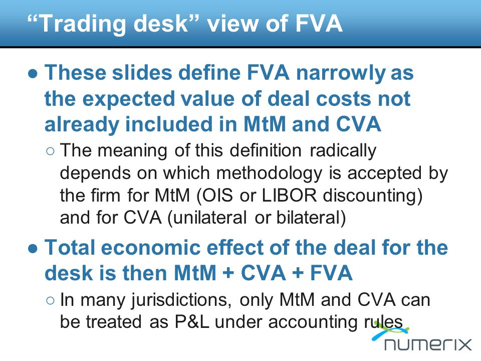 Trading desk view of FVA ●These slides define FVA narrowly as the expected value of deal costs not already included in MtM and CVA ○The meaning of this definition radically depends on which methodology is accepted by the firm for MtM (OIS or LIBOR discounting) and for CVA (unilateral or bilateral) ●Total economic effect of the deal for the desk is then MtM + CVA + FVA ○In many jurisdictions, only MtM and CVA can be treated as P&L under accounting rules