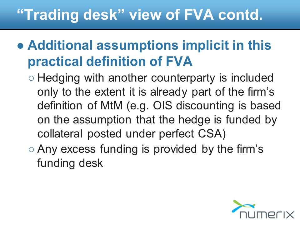 Purpose of this definition ●This definition of FVA tells the desk what the difference is between (a) the total cost of managing the deal through maturity, and (b) the sum of MtM and CVA they can book as P&L according to the firm's accounting rules ○We do not consider the complex arguments related to shareholder value etc.