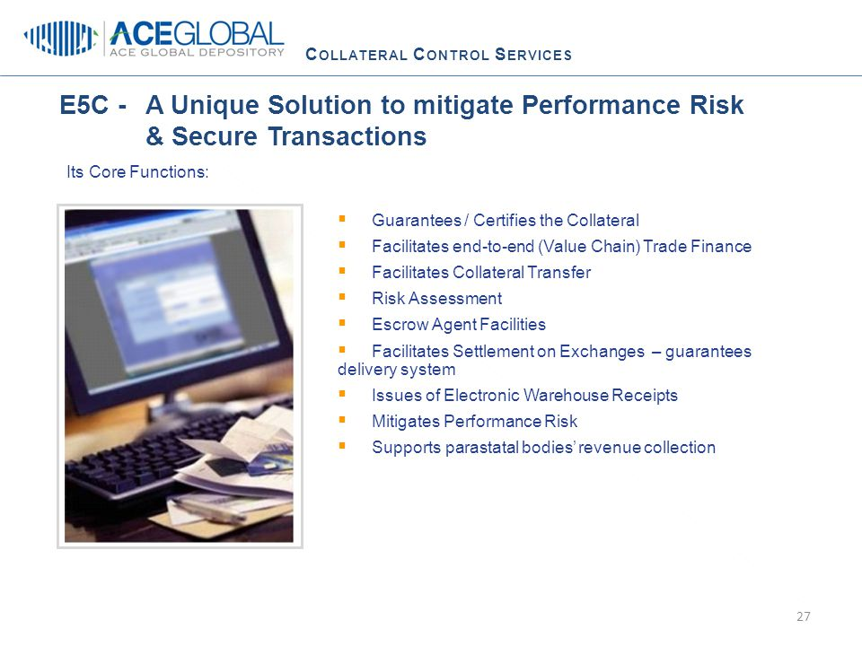 C OLLATERAL C ONTROL S ERVICES  Guarantees / Certifies the Collateral  Facilitates end-to-end (Value Chain) Trade Finance  Facilitates Collateral Transfer  Risk Assessment  Escrow Agent Facilities  Facilitates Settlement on Exchanges – guarantees delivery system  Issues of Electronic Warehouse Receipts  Mitigates Performance Risk  Supports parastatal bodies' revenue collection Its Core Functions: E5C - A Unique Solution to mitigate Performance Risk & Secure Transactions 27