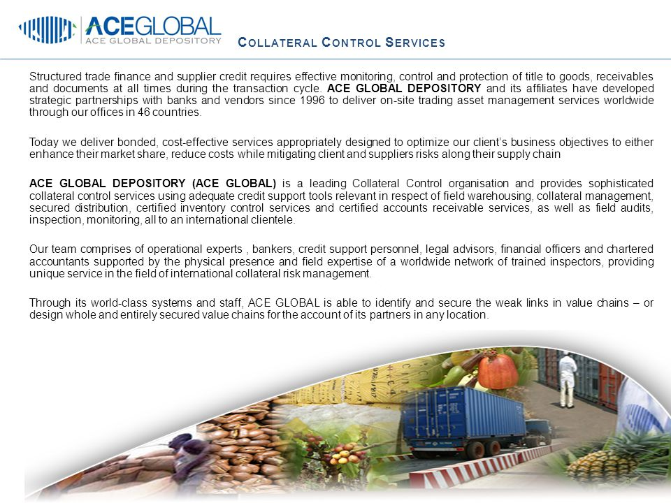 C OLLATERAL C ONTROL S ERVICES  Transactional financing structures necessitate either full ownership with stock carried on the Lender's balance sheet or registered possessory pledge over collateralized stock (dependent on Legal requirements per country)  Ownership evidenced by stock confirmations in form of a Warehouse Receipt  A thorough understanding of demand or supply dynamics in each operating country.