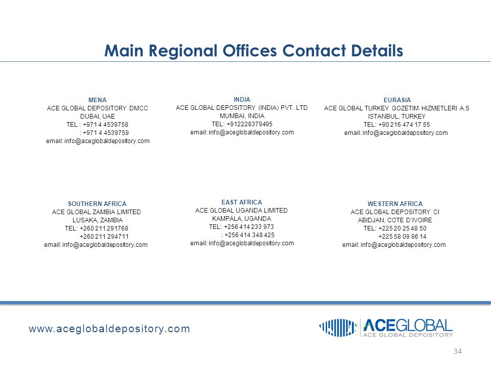 Main Regional Offices Contact Details www.aceglobaldepository.com 34 MENA ACE GLOBAL DEPOSITORY DMCC DUBAI, UAE TEL : +971 4 4539758 : +971 4 4539759 email: info@aceglobaldepository.com INDIA ACE GLOBAL DEPOSITORY (INDIA) PVT.