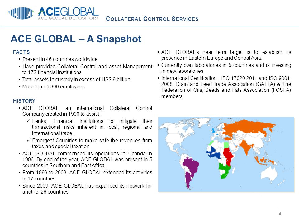 C OLLATERAL C ONTROL S ERVICES ACE GLOBAL – A Snapshot FACTS Present in 46 countries worldwide Have provided Collateral Control and asset Management to 172 financial institutions Total assets in custody in excess of US$ 9 billion More than 4,800 employees HISTORY ACE GLOBAL, an international Collateral Control Company created in 1996 to assist : Banks, Financial Institutions to mitigate their transactional risks inherent in local, regional and international trade.