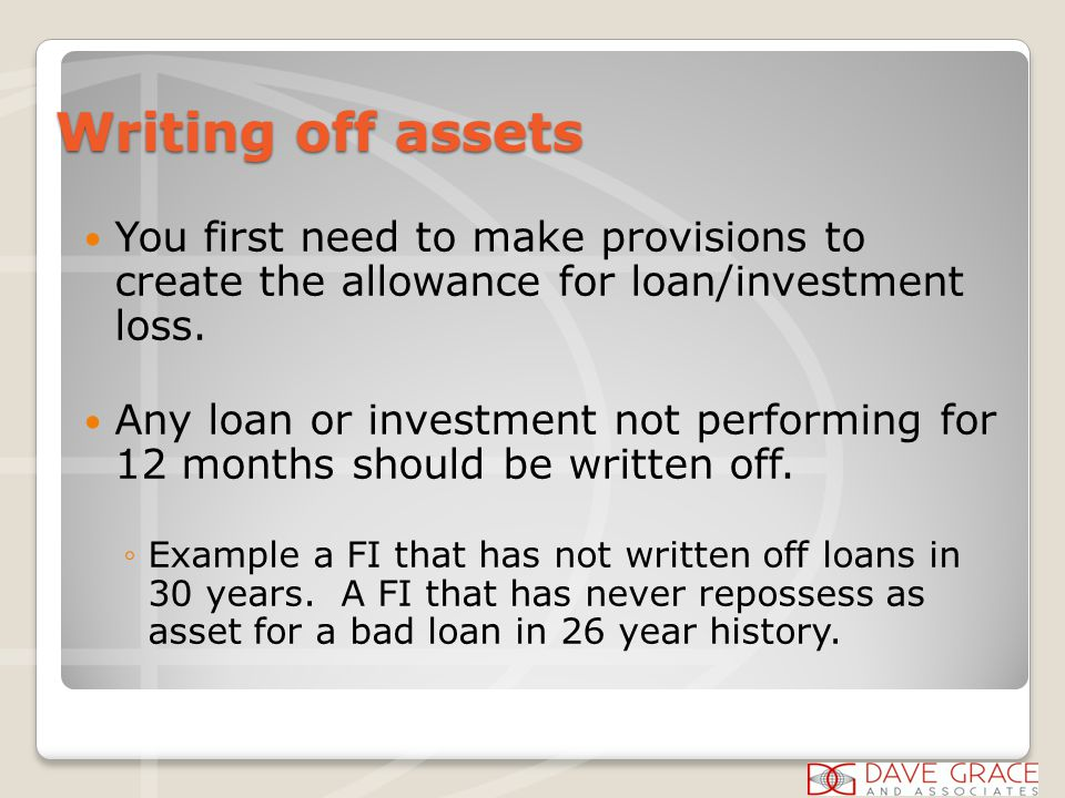 Writing off assets You first need to make provisions to create the allowance for loan/investment loss.