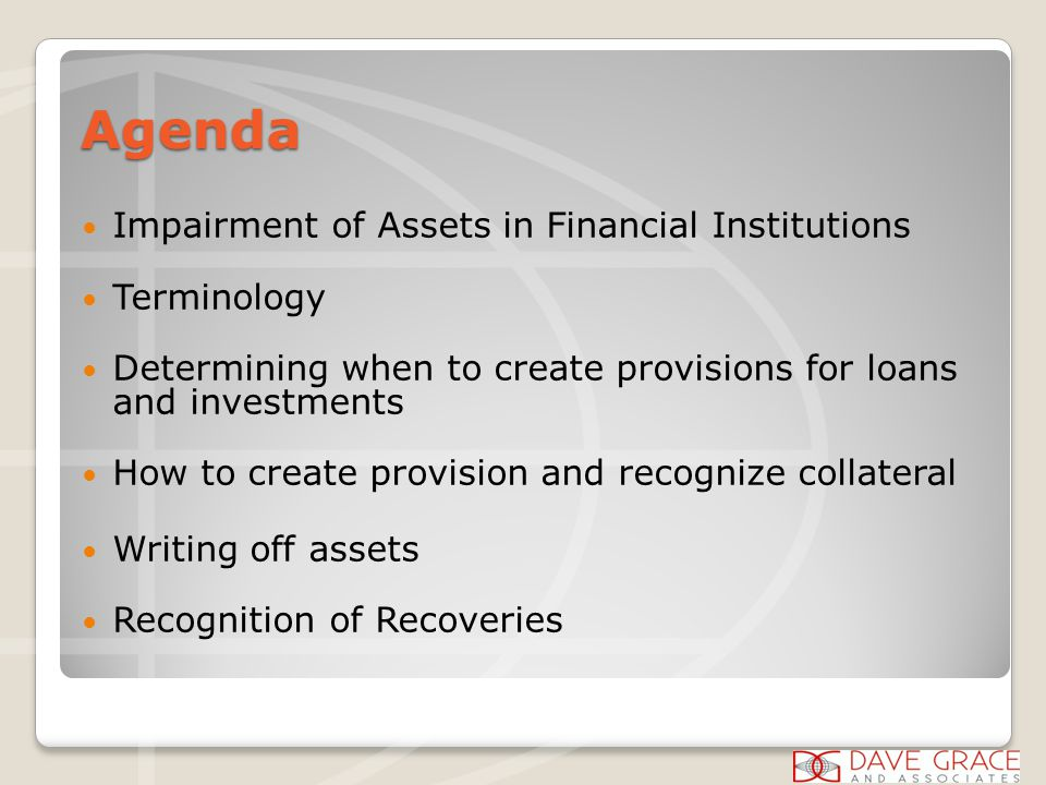 Agenda Impairment of Assets in Financial Institutions Terminology Determining when to create provisions for loans and investments How to create provision and recognize collateral Writing off assets Recognition of Recoveries