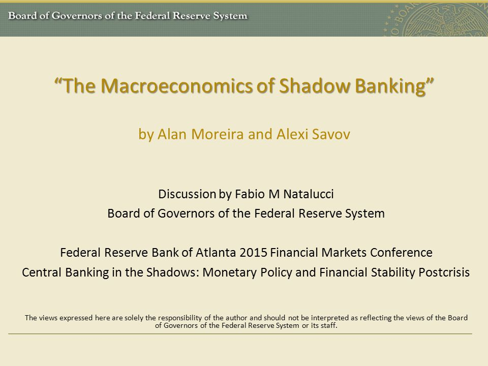 The Macroeconomics of Shadow Banking The Macroeconomics of Shadow Banking by Alan Moreira and Alexi Savov Discussion by Fabio M Natalucci Board of Governors of the Federal Reserve System Federal Reserve Bank of Atlanta 2015 Financial Markets Conference Central Banking in the Shadows: Monetary Policy and Financial Stability Postcrisis The views expressed here are solely the responsibility of the author and should not be interpreted as reflecting the views of the Board of Governors of the Federal Reserve System or its staff.