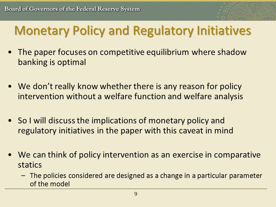 Monetary Policy and Regulatory Initiatives The paper focuses on competitive equilibrium where shadow banking is optimal We don't really know whether there is any reason for policy intervention without a welfare function and welfare analysis So I will discuss the implications of monetary policy and regulatory initiatives in the paper with this caveat in mind We can think of policy intervention as an exercise in comparative statics –The policies considered are designed as a change in a particular parameter of the model 9