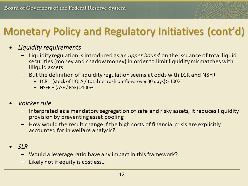 Monetary Policy and Regulatory Initiatives (cont'd) Liquidity requirements –Liquidity regulation is introduced as an upper bound on the issuance of total liquid securities (money and shadow money) in order to limit liquidity mismatches with illiquid assets –But the definition of liquidity regulation seems at odds with LCR and NSFR LCR = (stock of HQLA / total net cash outflows over 30 days) > 100% NSFR = (ASF / RSF) >100% Volcker rule –Interpreted as a mandatory segregation of safe and risky assets, it reduces liquidity provision by preventing asset pooling –How would the result change if the high costs of financial crisis are explicitly accounted for in welfare analysis.