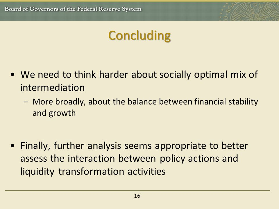 Concluding We need to think harder about socially optimal mix of intermediation –More broadly, about the balance between financial stability and growth Finally, further analysis seems appropriate to better assess the interaction between policy actions and liquidity transformation activities 16