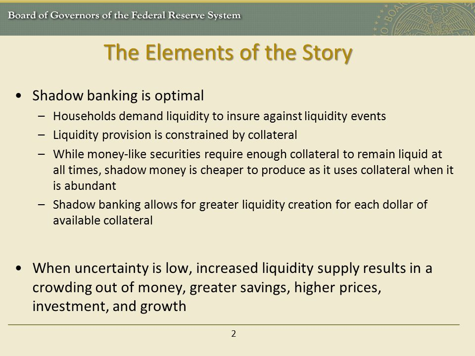 The Elements of the Story Shadow banking is optimal –Households demand liquidity to insure against liquidity events –Liquidity provision is constrained by collateral –While money-like securities require enough collateral to remain liquid at all times, shadow money is cheaper to produce as it uses collateral when it is abundant –Shadow banking allows for greater liquidity creation for each dollar of available collateral When uncertainty is low, increased liquidity supply results in a crowding out of money, greater savings, higher prices, investment, and growth 2