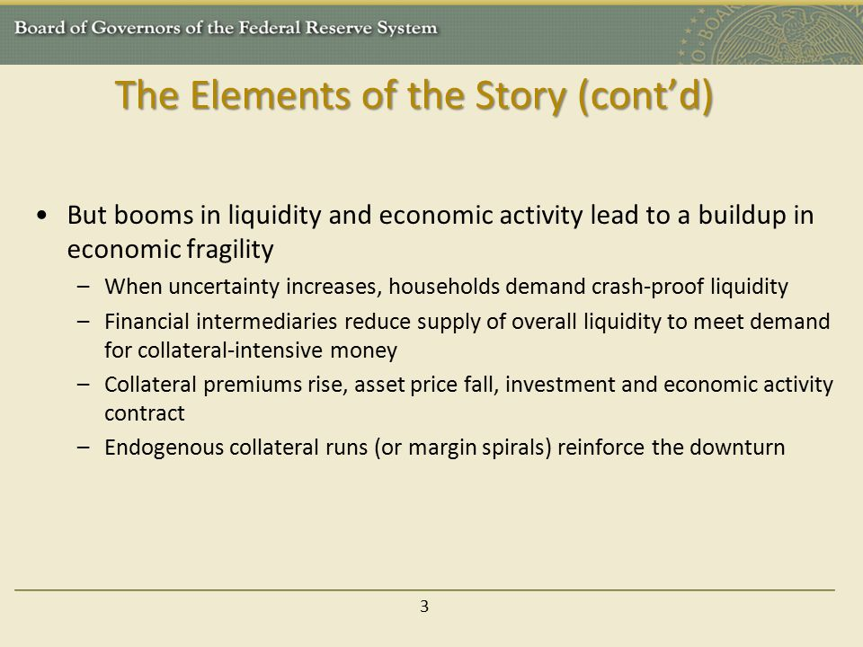 The Elements of the Story (cont'd) But booms in liquidity and economic activity lead to a buildup in economic fragility –When uncertainty increases, h
