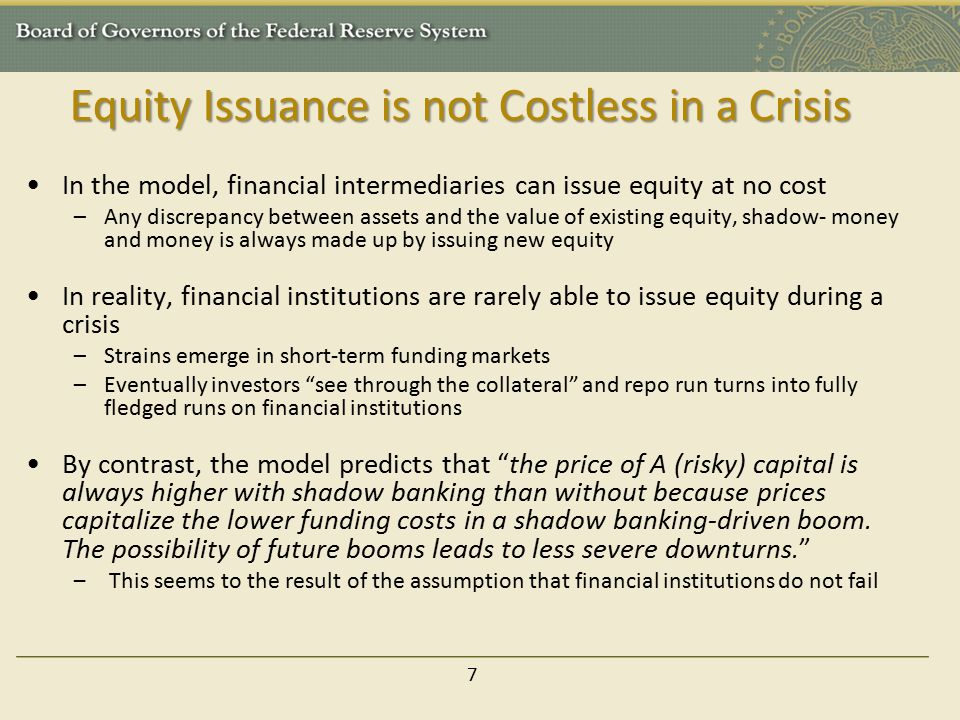 Equity Issuance is not Costless in a Crisis In the model, financial intermediaries can issue equity at no cost –Any discrepancy between assets and the value of existing equity, shadow- money and money is always made up by issuing new equity In reality, financial institutions are rarely able to issue equity during a crisis –Strains emerge in short-term funding markets –Eventually investors see through the collateral and repo run turns into fully fledged runs on financial institutions By contrast, the model predicts that the price of A (risky) capital is always higher with shadow banking than without because prices capitalize the lower funding costs in a shadow banking-driven boom.