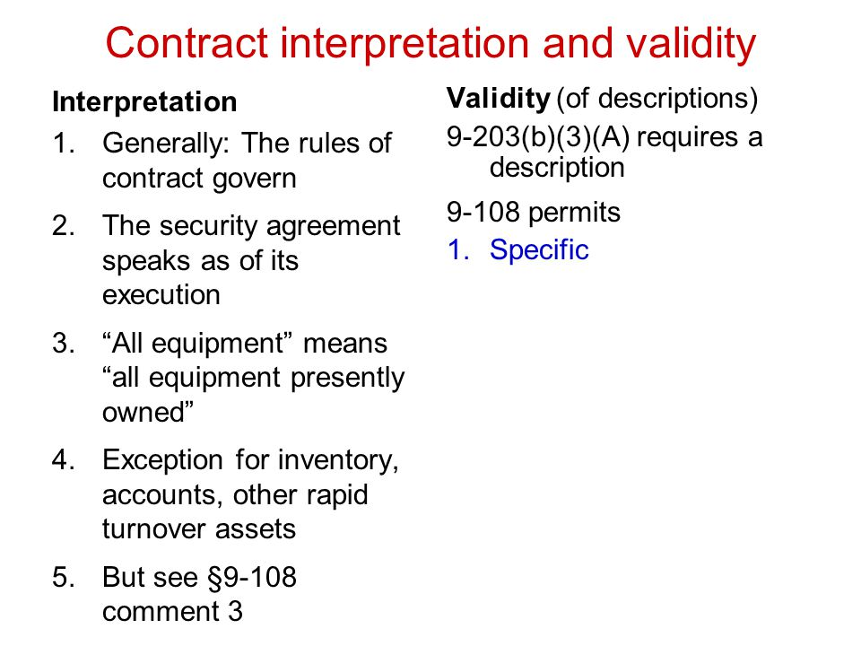 Interpretation 1.Generally: The rules of contract govern 2.The security agreement speaks as of its execution 3. All equipment means all equipment presently owned 4.Exception for inventory, accounts, other rapid turnover assets 5.But see §9-108 comment 3 Validity (of descriptions) 9-203(b)(3)(A) requires a description 9-108 permits 1.Specific 2.Category 3.UCC category 4.Quantity 5.Computational formula 6.Any other if objectively determinable 7.Not all assets 8.Not commercial tort claims 9.Not consumer goods Contract interpretation and validity