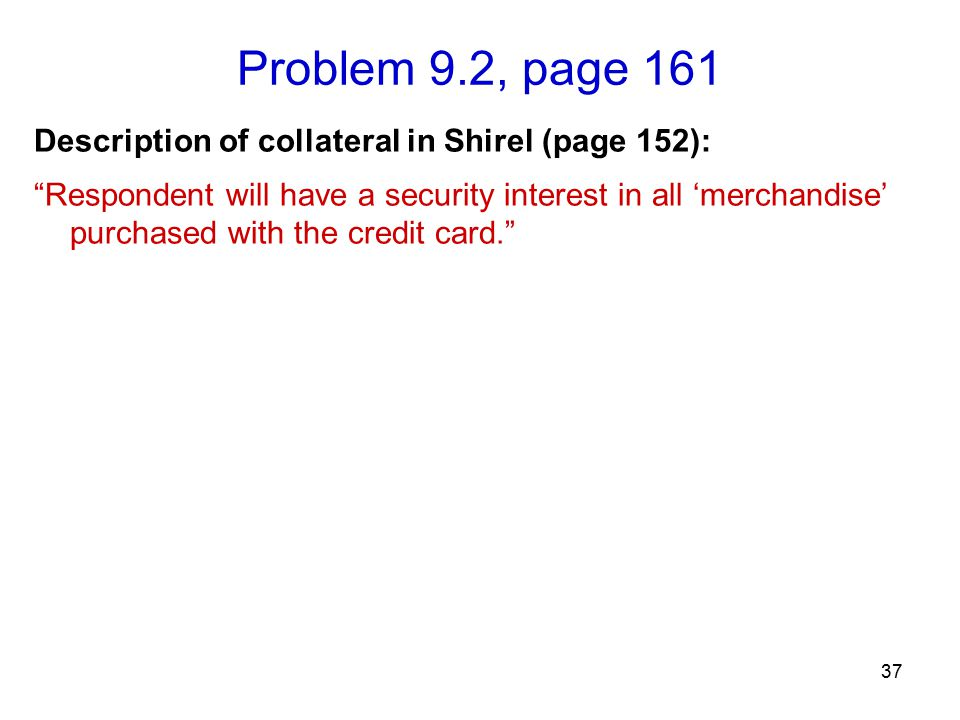 Problem 9.2, page 161 37 Description of collateral in Shirel (page 152): Respondent will have a security interest in all 'merchandise' purchased with the credit card.