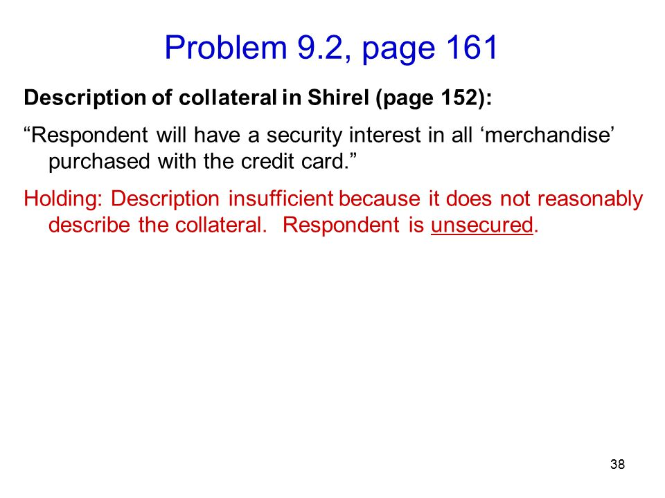 Problem 9.2, page 161 38 Description of collateral in Shirel (page 152): Respondent will have a security interest in all 'merchandise' purchased with the credit card. Holding: Description insufficient because it does not reasonably describe the collateral.