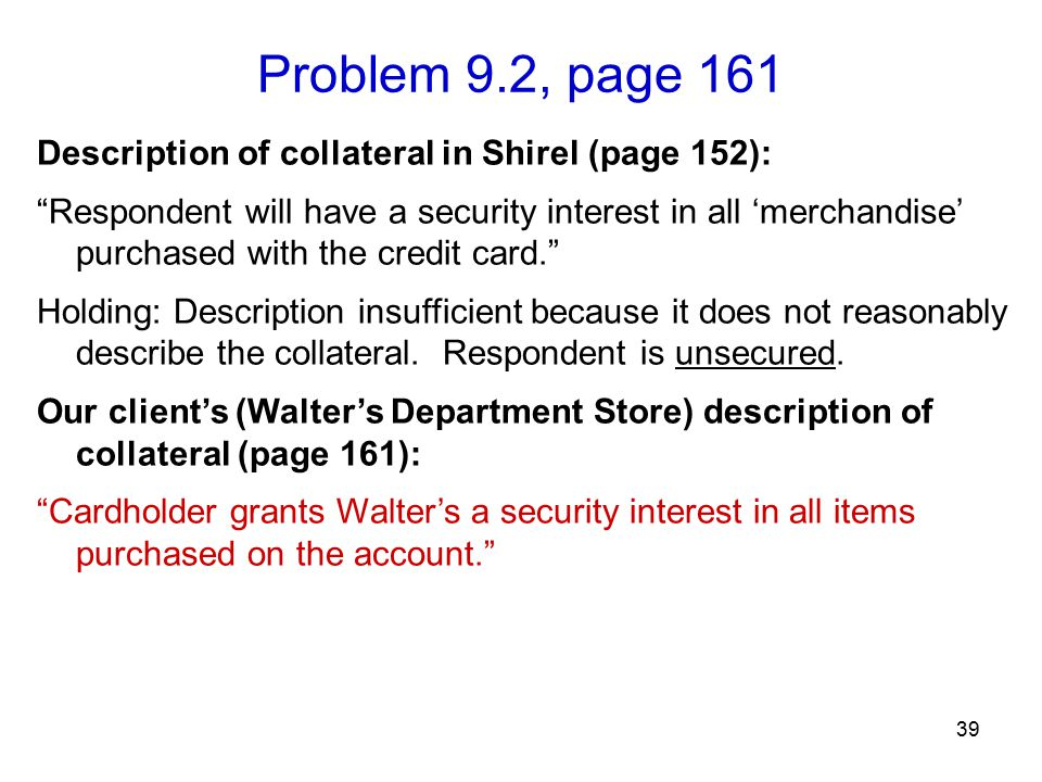 "Problem 9.2, page 161 39 Description of collateral in Shirel (page 152): ""Respondent will have a security interest in all 'merchandise' purchased with"