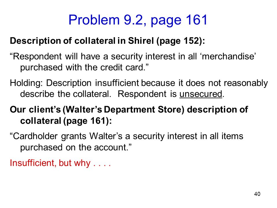 Problem 9.2, page 161 40 Description of collateral in Shirel (page 152): Respondent will have a security interest in all 'merchandise' purchased with the credit card. Holding: Description insufficient because it does not reasonably describe the collateral.