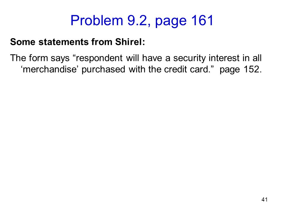 Problem 9.2, page 161 41 Some statements from Shirel: The form says respondent will have a security interest in all 'merchandise' purchased with the credit card. page 152.