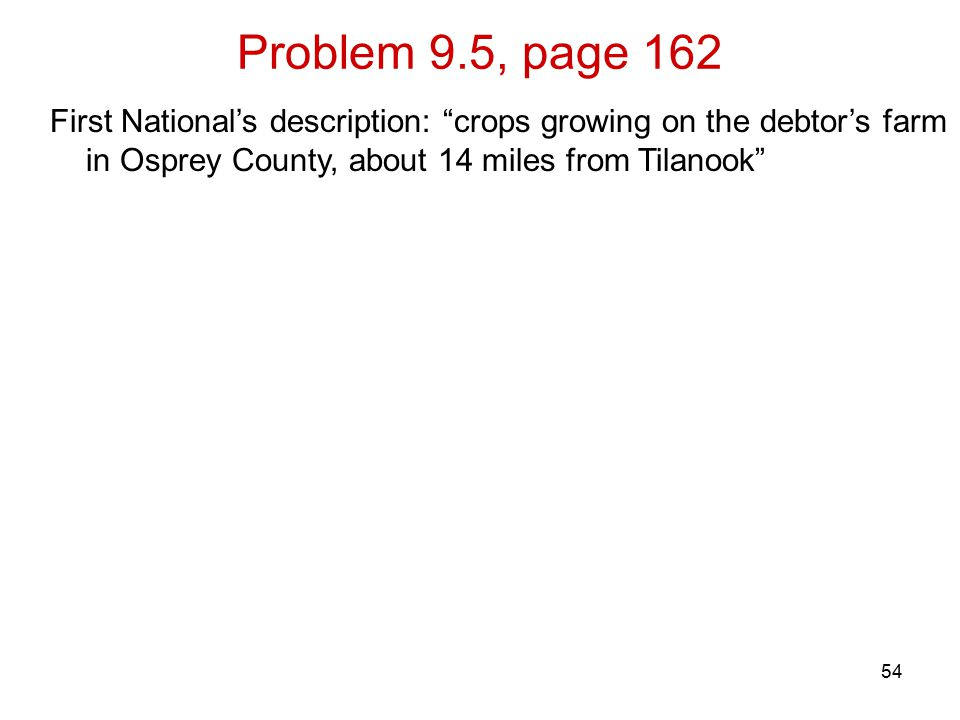 Problem 9.5, page 162 54 First National's description: crops growing on the debtor's farm in Osprey County, about 14 miles from Tilanook