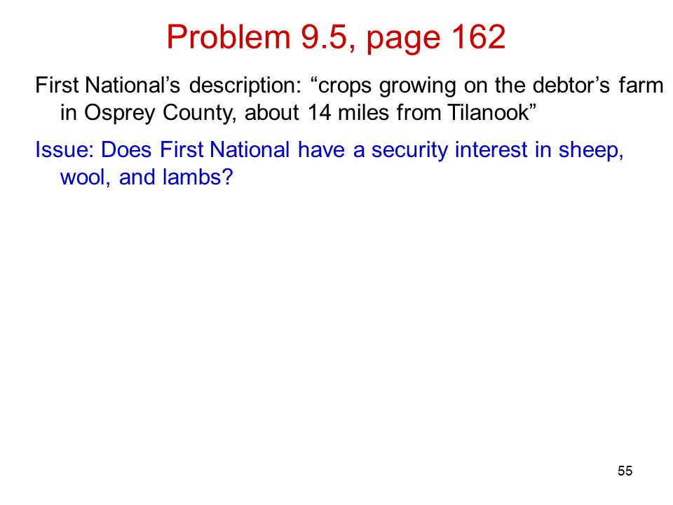 Problem 9.5, page 162 55 First National's description: crops growing on the debtor's farm in Osprey County, about 14 miles from Tilanook Issue: Does First National have a security interest in sheep, wool, and lambs