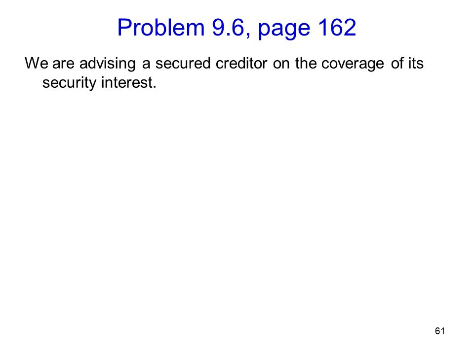 Problem 9.6, page 162 61 We are advising a secured creditor on the coverage of its security interest.