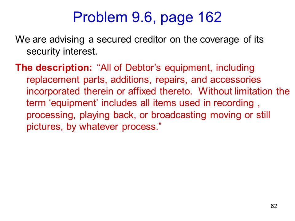 Problem 9.6, page 162 62 We are advising a secured creditor on the coverage of its security interest.
