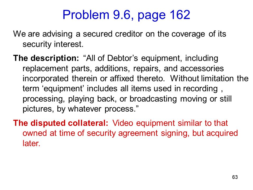 Problem 9.6, page 162 63 We are advising a secured creditor on the coverage of its security interest.