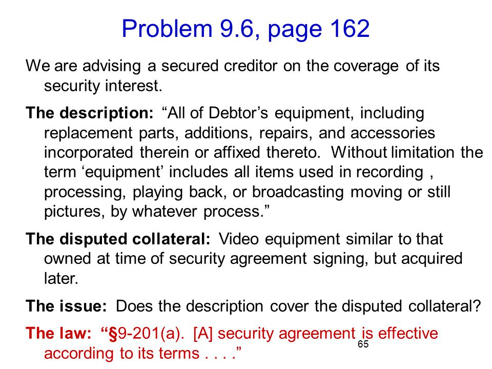 Problem 9.6, page 162 65 We are advising a secured creditor on the coverage of its security interest.