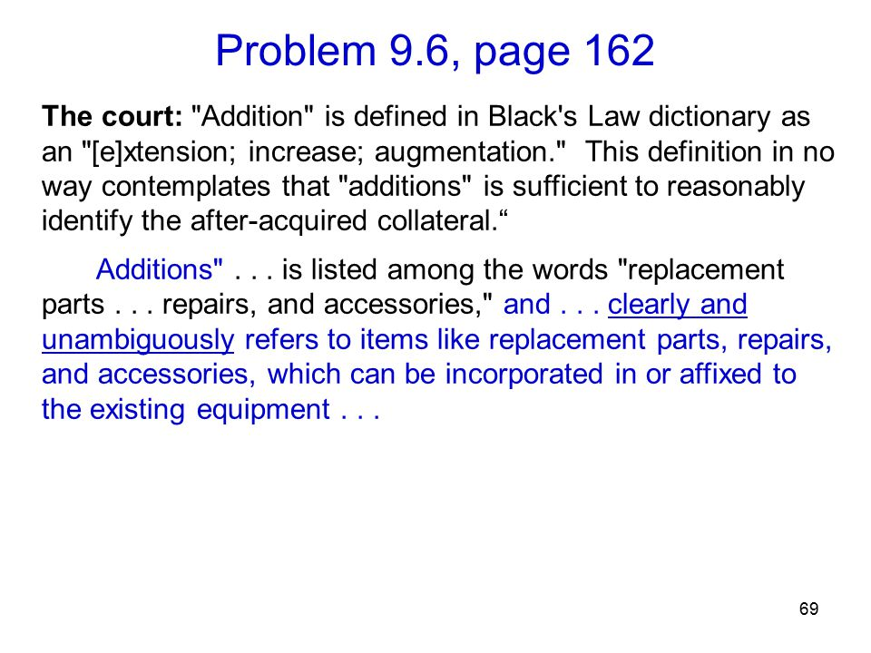 Problem 9.6, page 162 69 The court: Addition is defined in Black s Law dictionary as an [e]xtension; increase; augmentation. This definition in no way contemplates that additions is sufficient to reasonably identify the after-acquired collateral. Additions ...
