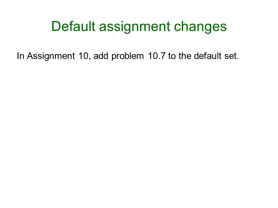 Default assignment changes In Assignment 10, add problem 10.7 to the default set.