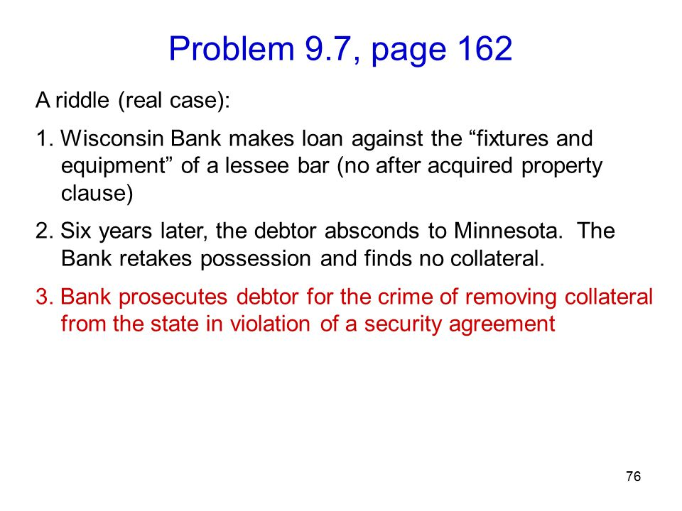 "Problem 9.7, page 162 76 A riddle (real case): 1. Wisconsin Bank makes loan against the ""fixtures and equipment"" of a lessee bar (no after acquired pr"