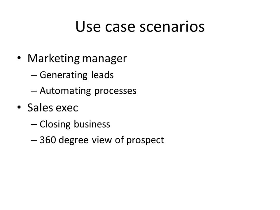 Use case scenarios Marketing manager – Generating leads – Automating processes Sales exec – Closing business – 360 degree view of prospect