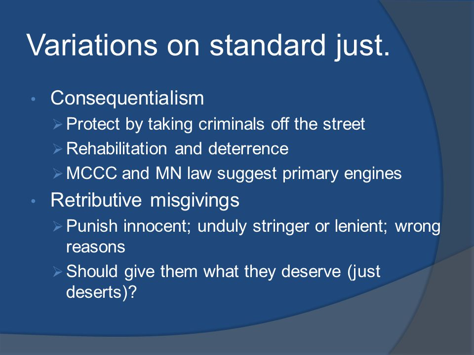 Variations on standard just. Consequentialism  Protect by taking criminals off the street  Rehabilitation and deterrence  MCCC and MN law suggest p