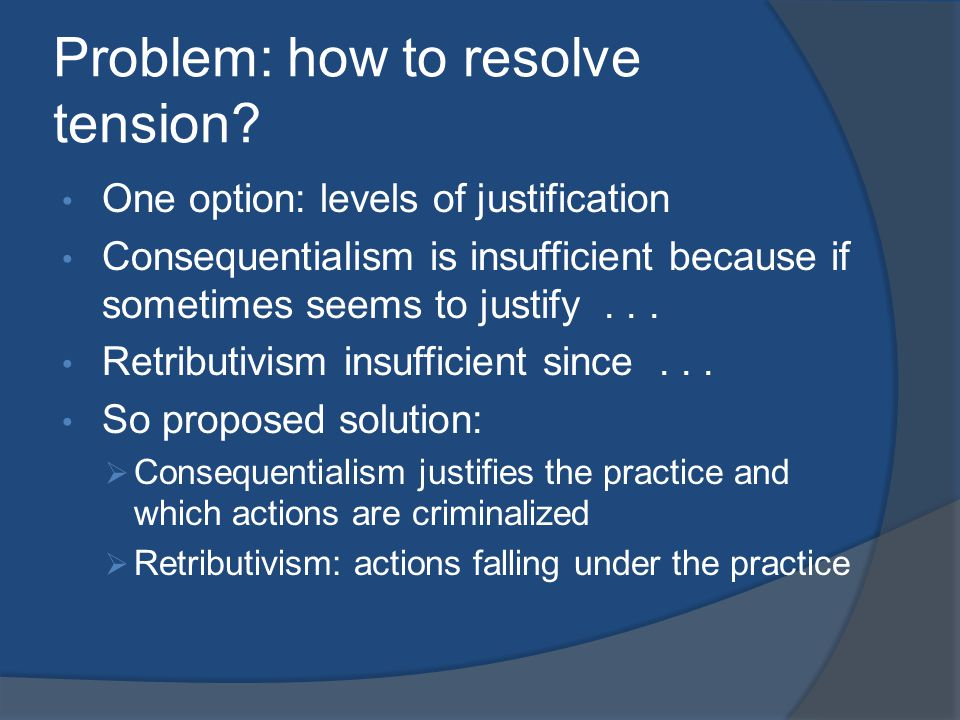 Problem: how to resolve tension? One option: levels of justification Consequentialism is insufficient because if sometimes seems to justify... Retribu