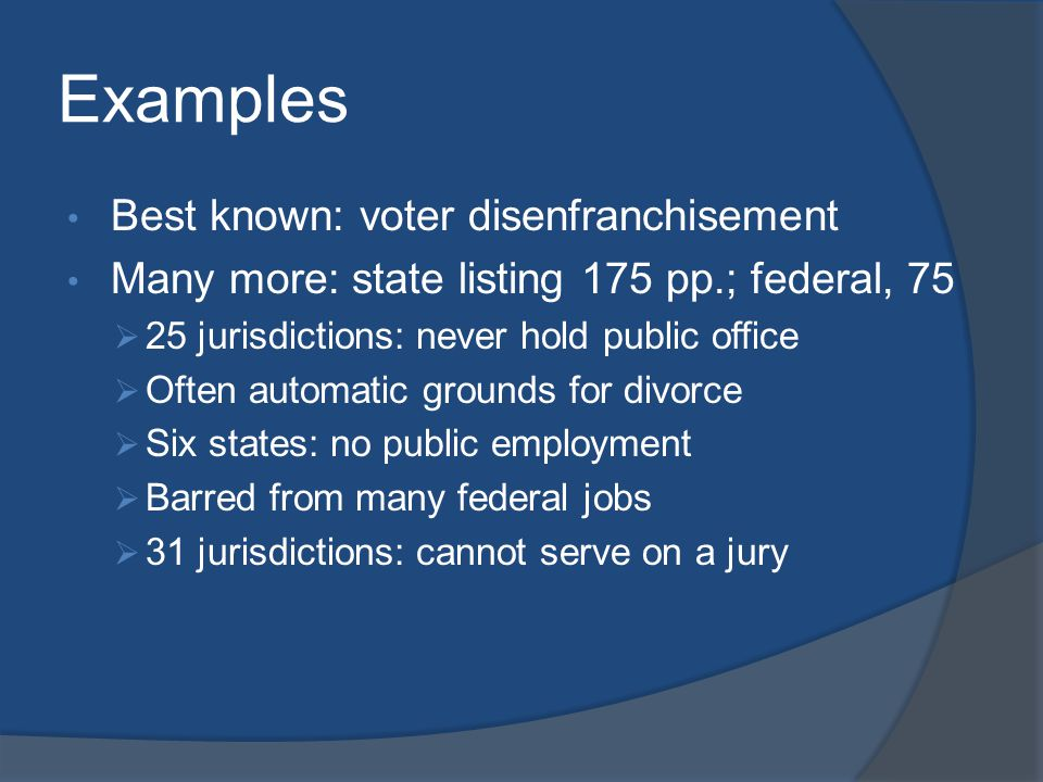 Examples Best known: voter disenfranchisement Many more: state listing 175 pp.; federal, 75  25 jurisdictions: never hold public office  Often autom