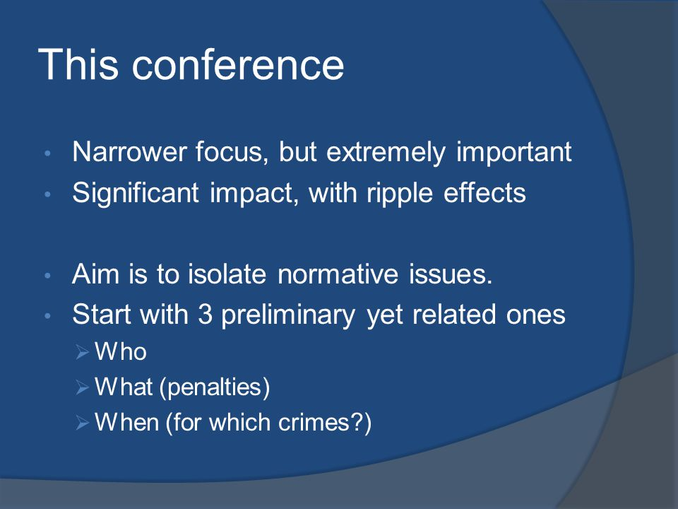 This conference Narrower focus, but extremely important Significant impact, with ripple effects Aim is to isolate normative issues. Start with 3 preli