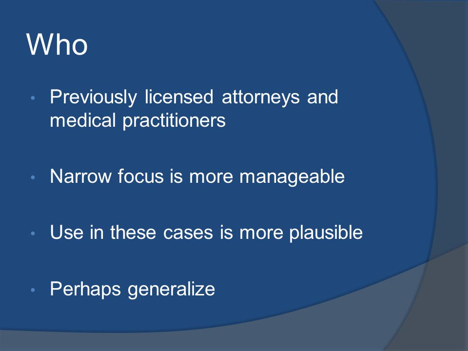 Who Previously licensed attorneys and medical practitioners Narrow focus is more manageable Use in these cases is more plausible Perhaps generalize