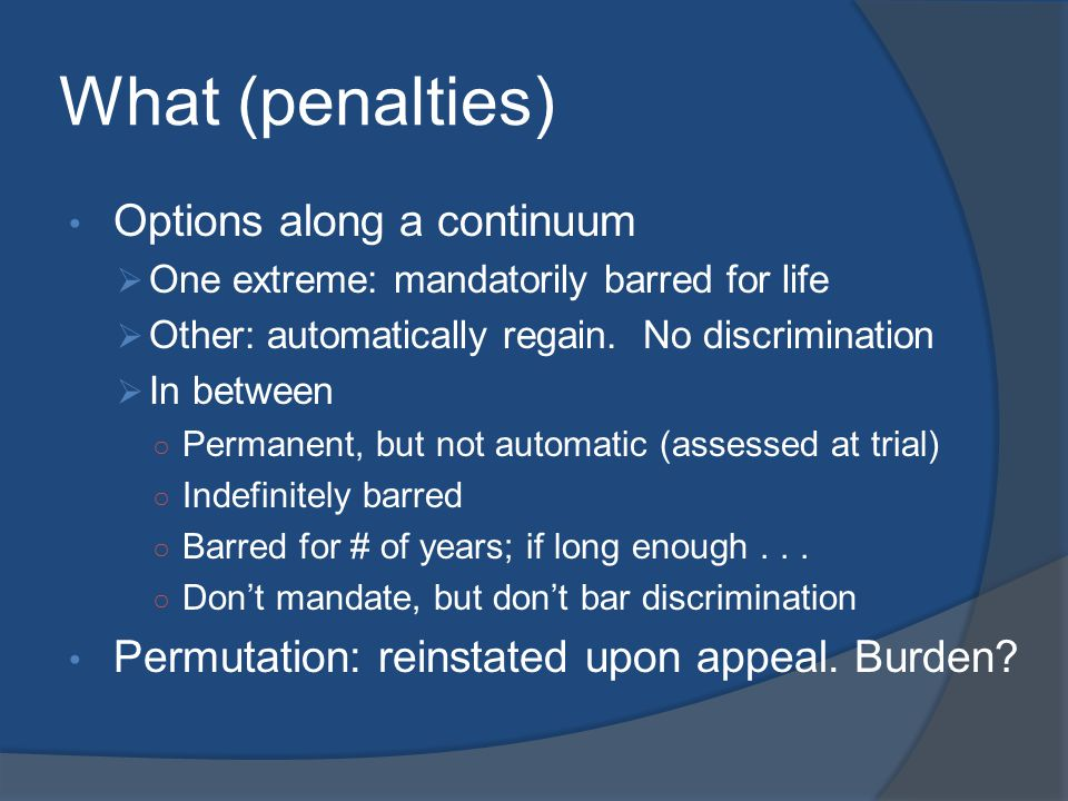 What (penalties) Options along a continuum  One extreme: mandatorily barred for life  Other: automatically regain. No discrimination  In between ○